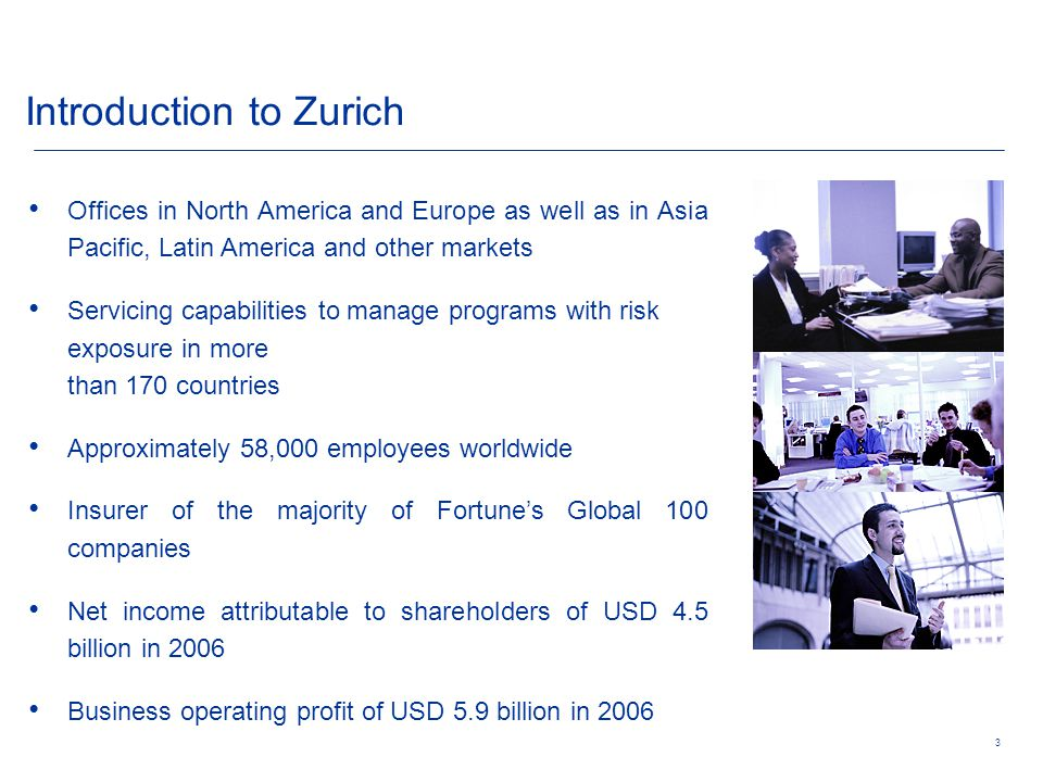 3 Introduction to Zurich Offices in North America and Europe as well as in Asia Pacific, Latin America and other markets Servicing capabilities to manage programs with risk exposure in more than 170 countries Approximately 58,000 employees worldwide Insurer of the majority of Fortune's Global 100 companies Net income attributable to shareholders of USD 4.5 billion in 2006 Business operating profit of USD 5.9 billion in 2006