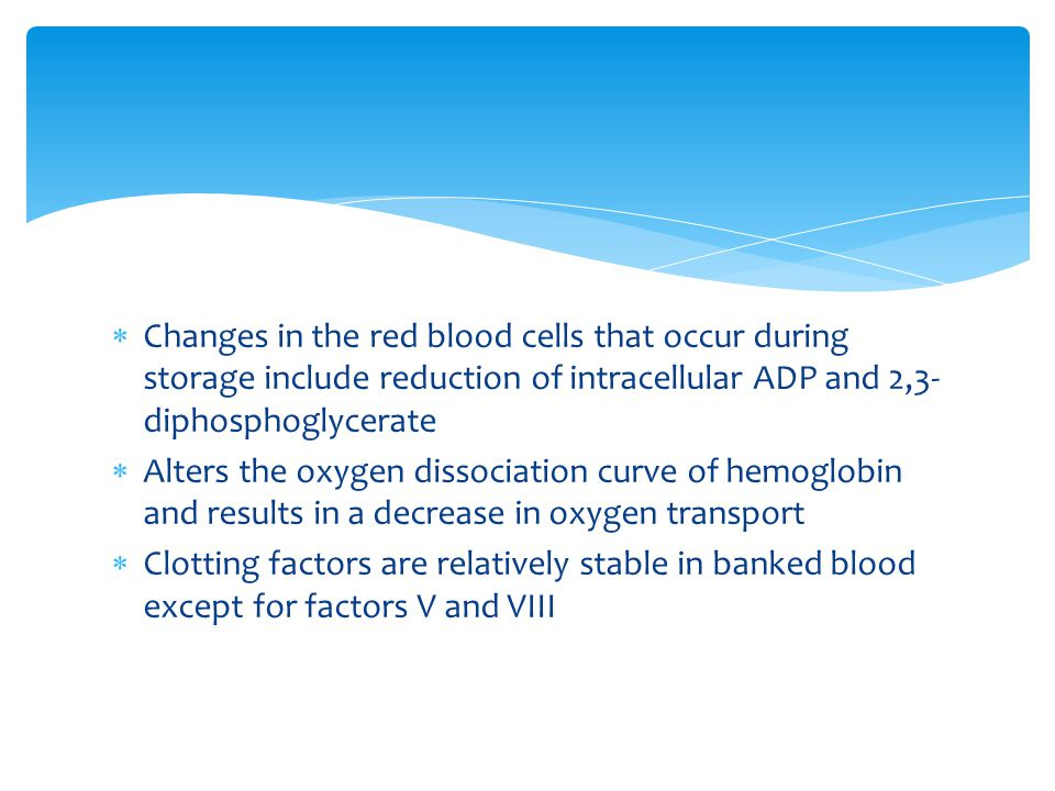  Changes in the red blood cells that occur during storage include reduction of intracellular ADP and 2,3- diphosphoglycerate  Alters the oxygen diss