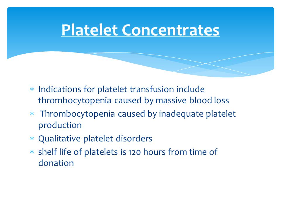  Indications for platelet transfusion include thrombocytopenia caused by massive blood loss  Thrombocytopenia caused by inadequate platelet producti