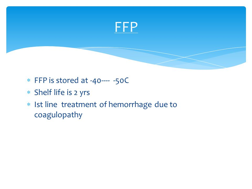  FFP is stored at -40---- -50C  Shelf life is 2 yrs  Ist line treatment of hemorrhage due to coagulopathy FFP
