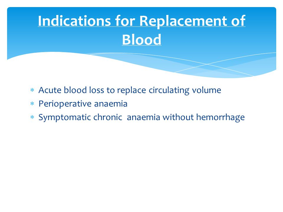  Acute blood loss to replace circulating volume  Perioperative anaemia  Symptomatic chronic anaemia without hemorrhage Indications for Replacement