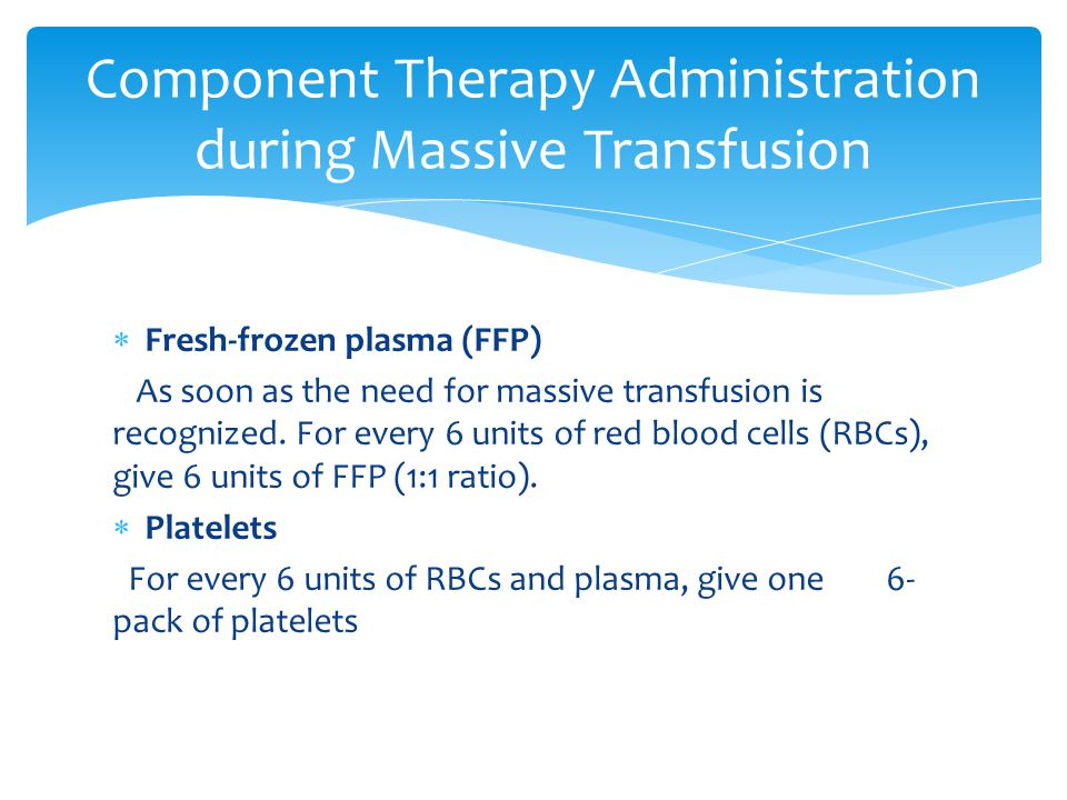  Fresh-frozen plasma (FFP) As soon as the need for massive transfusion is recognized. For every 6 units of red blood cells (RBCs), give 6 units of FF
