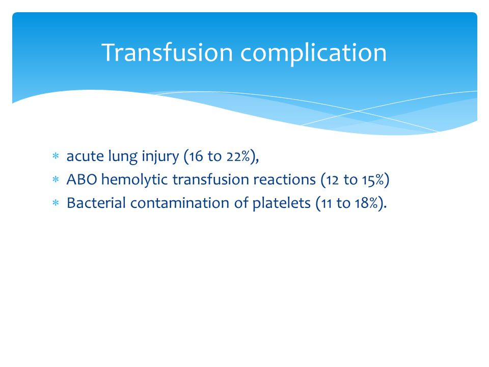  acute lung injury (16 to 22%),  ABO hemolytic transfusion reactions (12 to 15%)  Bacterial contamination of platelets (11 to 18%). Transfusion com