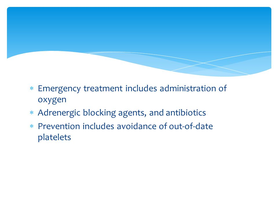  Emergency treatment includes administration of oxygen  Adrenergic blocking agents, and antibiotics  Prevention includes avoidance of out-of-date p