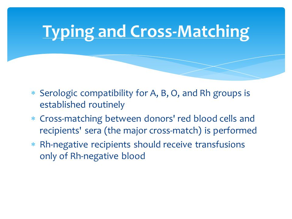  Serologic compatibility for A, B, O, and Rh groups is established routinely  Cross-matching between donors' red blood cells and recipients' sera (t