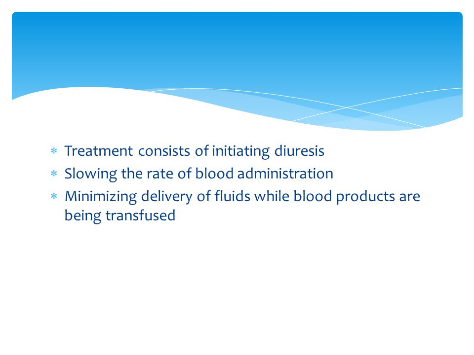  Treatment consists of initiating diuresis  Slowing the rate of blood administration  Minimizing delivery of fluids while blood products are being