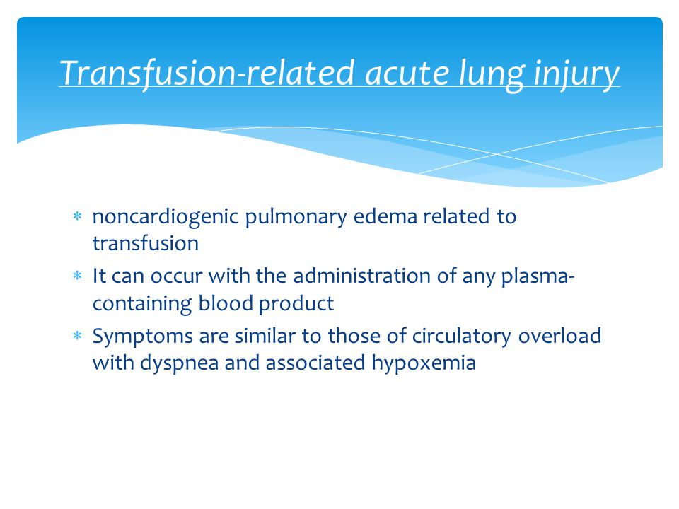  noncardiogenic pulmonary edema related to transfusion  It can occur with the administration of any plasma- containing blood product  Symptoms are