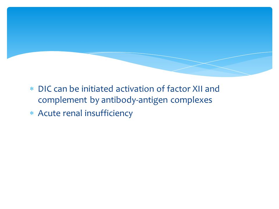  DIC can be initiated activation of factor XII and complement by antibody-antigen complexes  Acute renal insufficiency