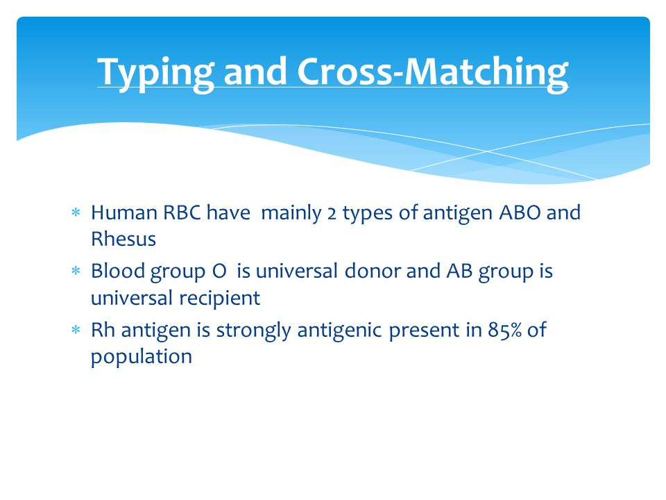  Human RBC have mainly 2 types of antigen ABO and Rhesus  Blood group O is universal donor and AB group is universal recipient  Rh antigen is stron