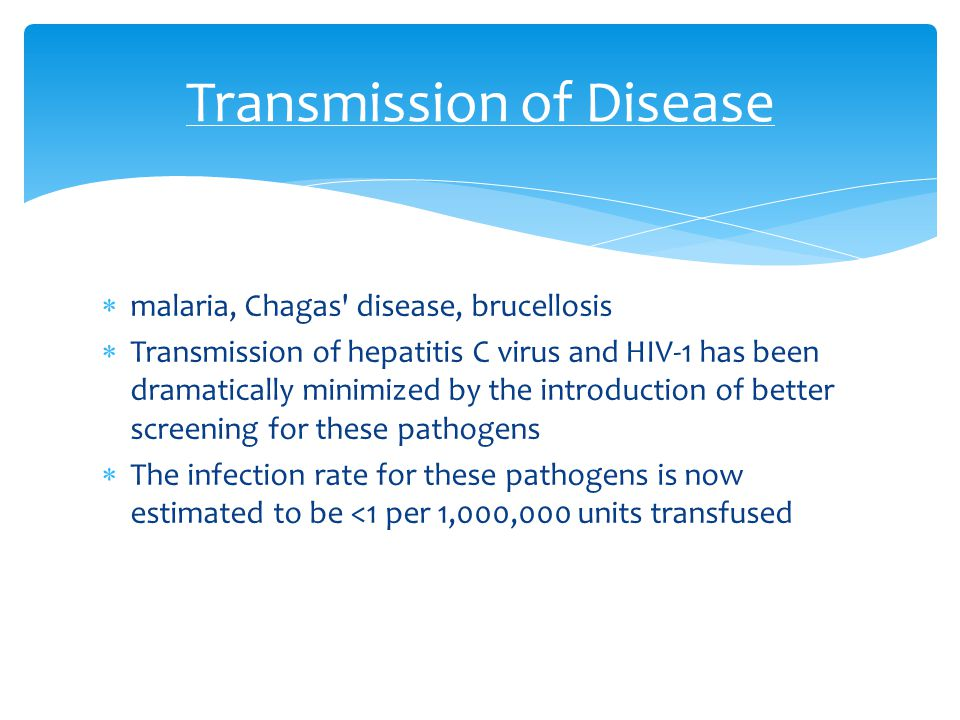  malaria, Chagas' disease, brucellosis  Transmission of hepatitis C virus and HIV-1 has been dramatically minimized by the introduction of better sc