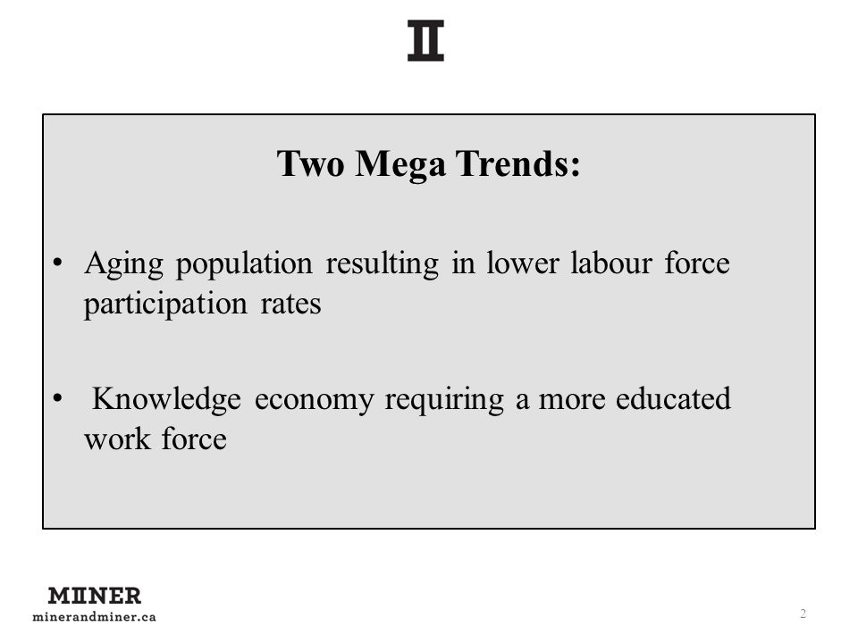 Two Mega Trends: Aging population resulting in lower labour force participation rates Knowledge economy requiring a more educated work force 2