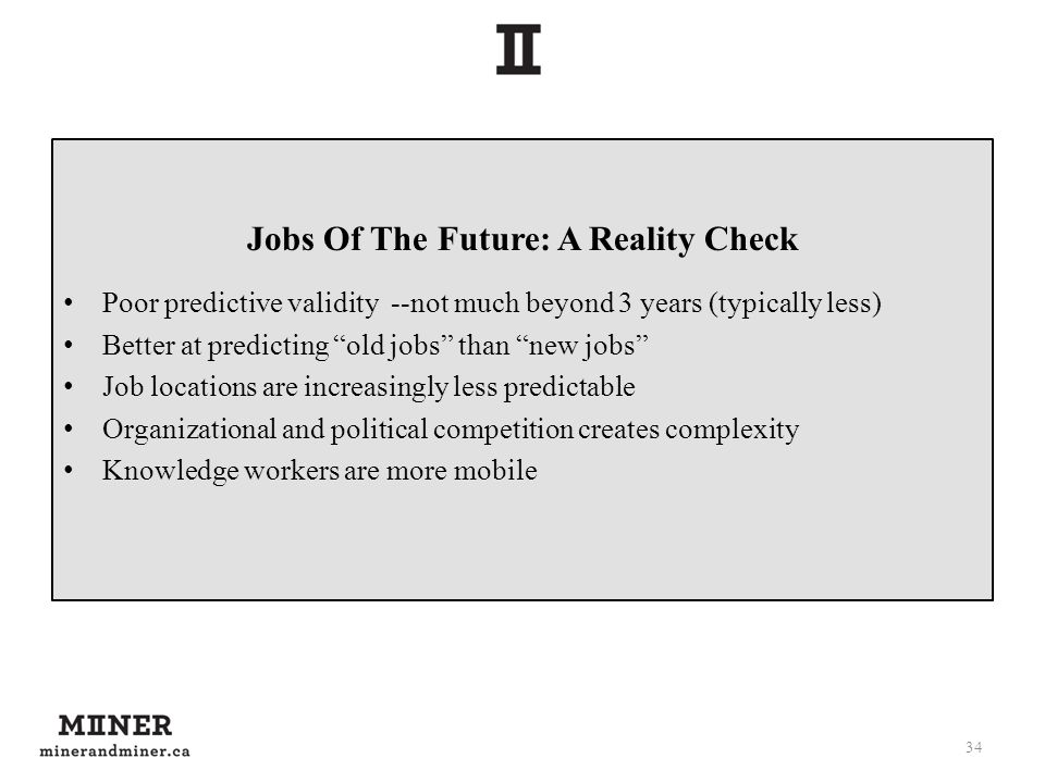 Jobs Of The Future: A Reality Check Poor predictive validity --not much beyond 3 years (typically less) Better at predicting old jobs than new jobs Job locations are increasingly less predictable Organizational and political competition creates complexity Knowledge workers are more mobile 34