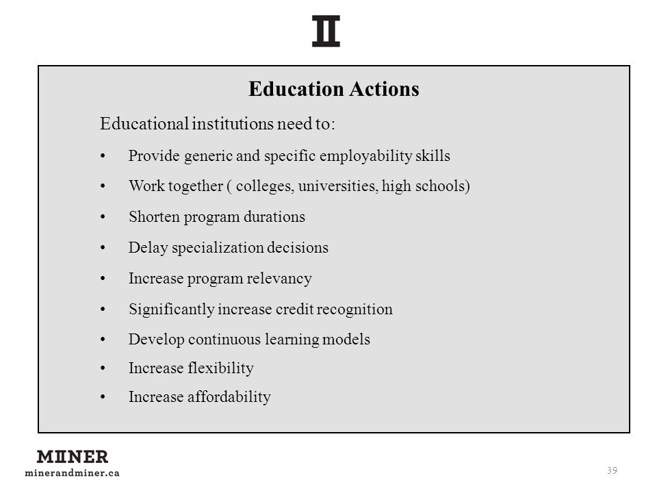 39 Education Actions Educational institutions need to: Provide generic and specific employability skills Work together ( colleges, universities, high
