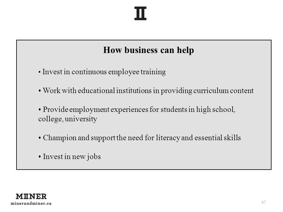 47 How business can help Invest in continuous employee training Work with educational institutions in providing curriculum content Provide employment experiences for students in high school, college, university Champion and support the need for literacy and essential skills Invest in new jobs