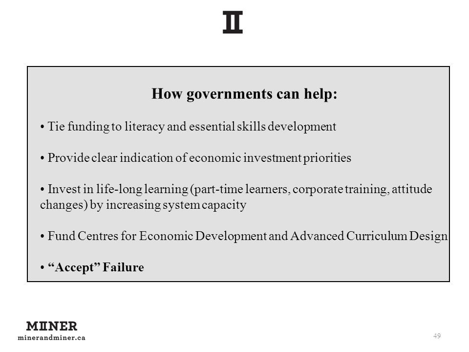 49 How governments can help: Tie funding to literacy and essential skills development Provide clear indication of economic investment priorities Invest in life-long learning (part-time learners, corporate training, attitude changes) by increasing system capacity Fund Centres for Economic Development and Advanced Curriculum Design Accept Failure