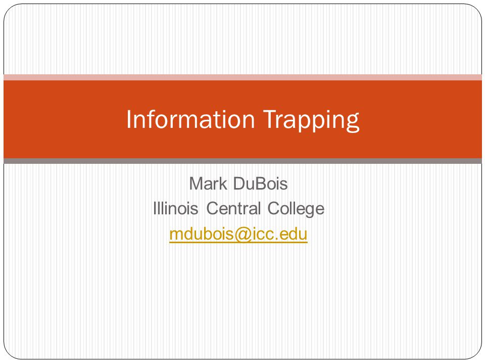 Mark DuBois Illinois Central College mdubois@icc.edu Information Trapping