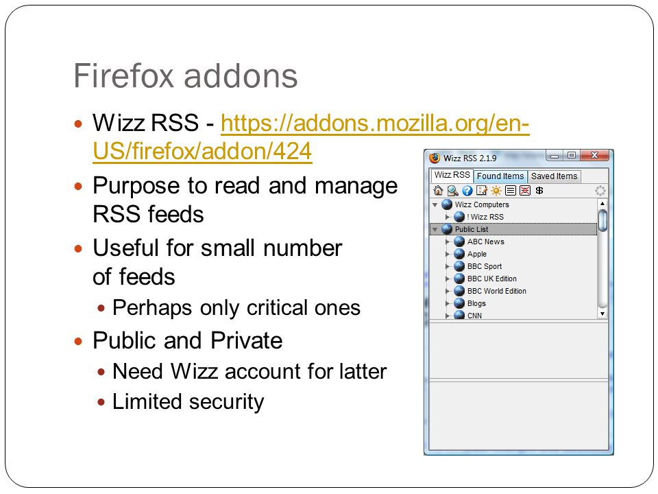 Firefox addons Wizz RSS - https://addons.mozilla.org/en- US/firefox/addon/424https://addons.mozilla.org/en- US/firefox/addon/424 Purpose to read and manage RSS feeds Useful for small number of feeds Perhaps only critical ones Public and Private Need Wizz account for latter Limited security