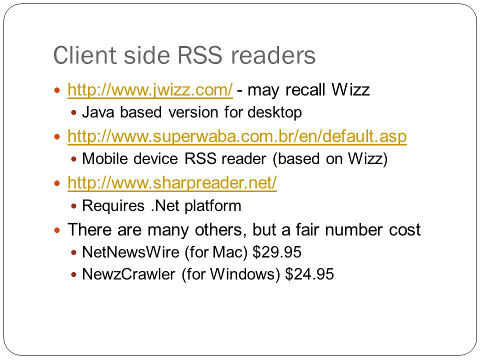 Client side RSS readers http://www.jwizz.com/ - may recall Wizz http://www.jwizz.com/ Java based version for desktop http://www.superwaba.com.br/en/default.asp Mobile device RSS reader (based on Wizz) http://www.sharpreader.net/ Requires.Net platform There are many others, but a fair number cost NetNewsWire (for Mac) $29.95 NewzCrawler (for Windows) $24.95