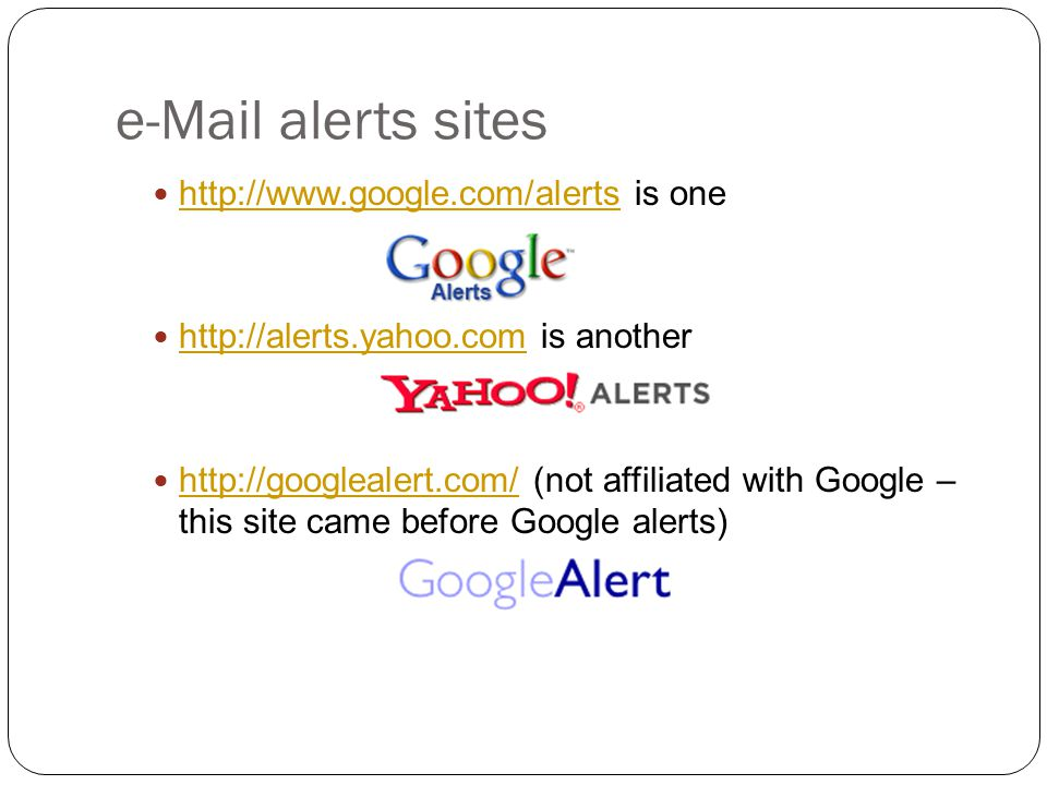 e-Mail alerts sites http://www.google.com/alerts is one http://www.google.com/alerts http://alerts.yahoo.com is another http://alerts.yahoo.com http://googlealert.com/ (not affiliated with Google – this site came before Google alerts) http://googlealert.com/