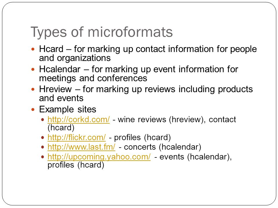 Types of microformats Hcard – for marking up contact information for people and organizations Hcalendar – for marking up event information for meetings and conferences Hreview – for marking up reviews including products and events Example sites http://corkd.com/ - wine reviews (hreview), contact (hcard) http://corkd.com/ http://flickr.com/ - profiles (hcard) http://flickr.com/ http://www.last.fm/ - concerts (hcalendar) http://www.last.fm/ http://upcoming.yahoo.com/ - events (hcalendar), profiles (hcard) http://upcoming.yahoo.com/