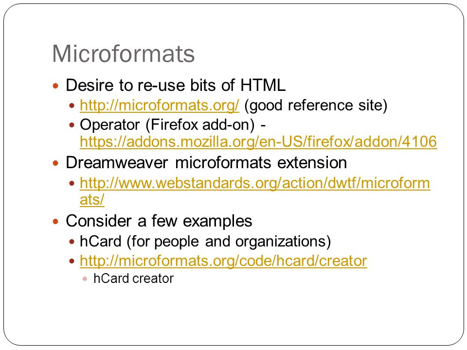 Microformats Desire to re-use bits of HTML http://microformats.org/ (good reference site) http://microformats.org/ Operator (Firefox add-on) - https://addons.mozilla.org/en-US/firefox/addon/4106 https://addons.mozilla.org/en-US/firefox/addon/4106 Dreamweaver microformats extension http://www.webstandards.org/action/dwtf/microform ats/ http://www.webstandards.org/action/dwtf/microform ats/ Consider a few examples hCard (for people and organizations) http://microformats.org/code/hcard/creator hCard creator