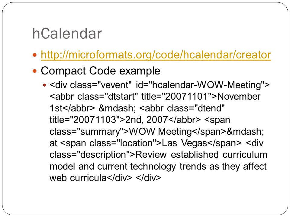 hCalendar http://microformats.org/code/hcalendar/creator Compact Code example November 1st — 2nd, 2007 WOW Meeting — at Las Vegas Review established curriculum model and current technology trends as they affect web curricula