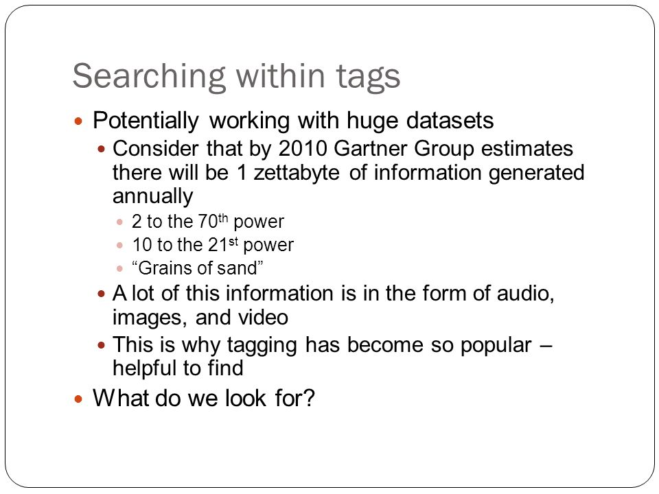 Searching within tags Potentially working with huge datasets Consider that by 2010 Gartner Group estimates there will be 1 zettabyte of information generated annually 2 to the 70 th power 10 to the 21 st power Grains of sand A lot of this information is in the form of audio, images, and video This is why tagging has become so popular – helpful to find What do we look for