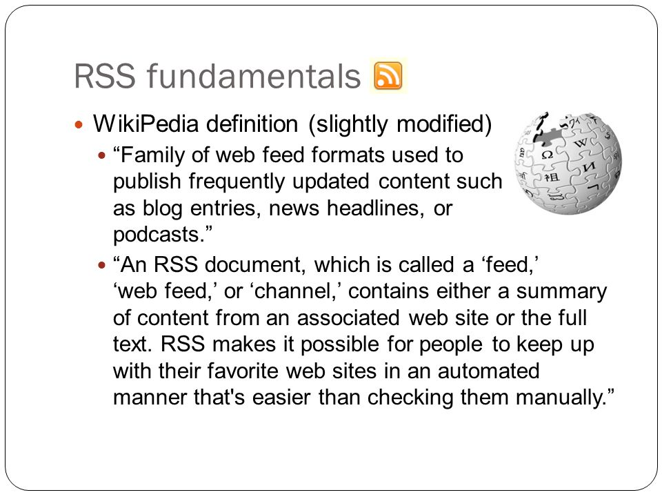 RSS fundamentals WikiPedia definition (slightly modified) Family of web feed formats used to publish frequently updated content such as blog entries, news headlines, or podcasts. An RSS document, which is called a 'feed,' 'web feed,' or 'channel,' contains either a summary of content from an associated web site or the full text.
