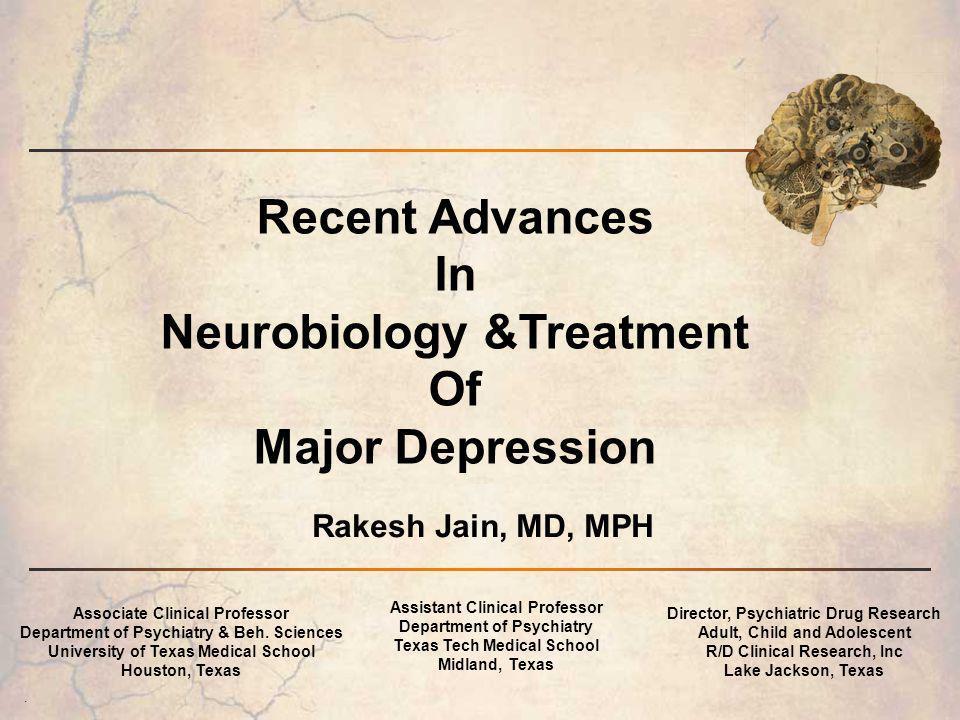. Rakesh Jain, MD, MPH Recent Advances In Neurobiology &Treatment Of Major Depression Associate Clinical Professor Department of Psychiatry & Beh. Sci