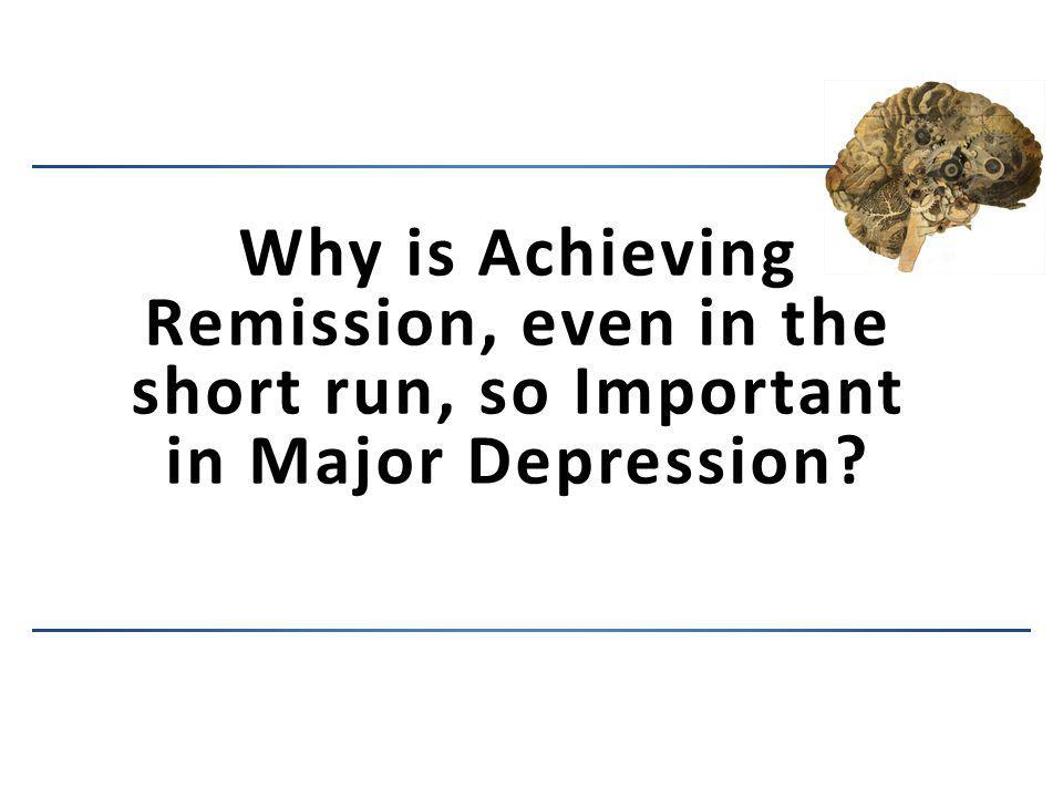 Why is Achieving Remission, even in the short run, so Important in Major Depression?