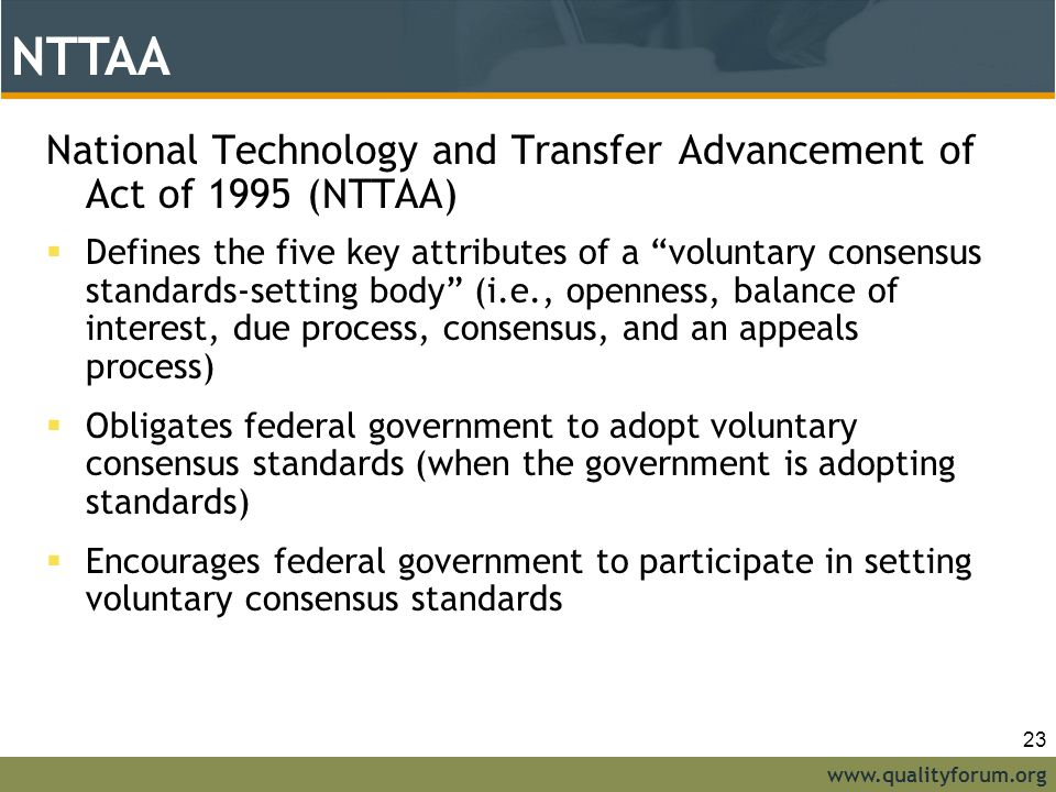 www.qualityforum.org NTTAA National Technology and Transfer Advancement of Act of 1995 (NTTAA)  Defines the five key attributes of a voluntary consensus standards-setting body (i.e., openness, balance of interest, due process, consensus, and an appeals process)  Obligates federal government to adopt voluntary consensus standards (when the government is adopting standards)  Encourages federal government to participate in setting voluntary consensus standards NTTAA 23