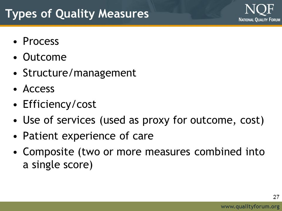 www.qualityforum.org Types of Quality Measures Process Outcome Structure/management Access Efficiency/cost Use of services (used as proxy for outcome, cost) Patient experience of care Composite (two or more measures combined into a single score) 27