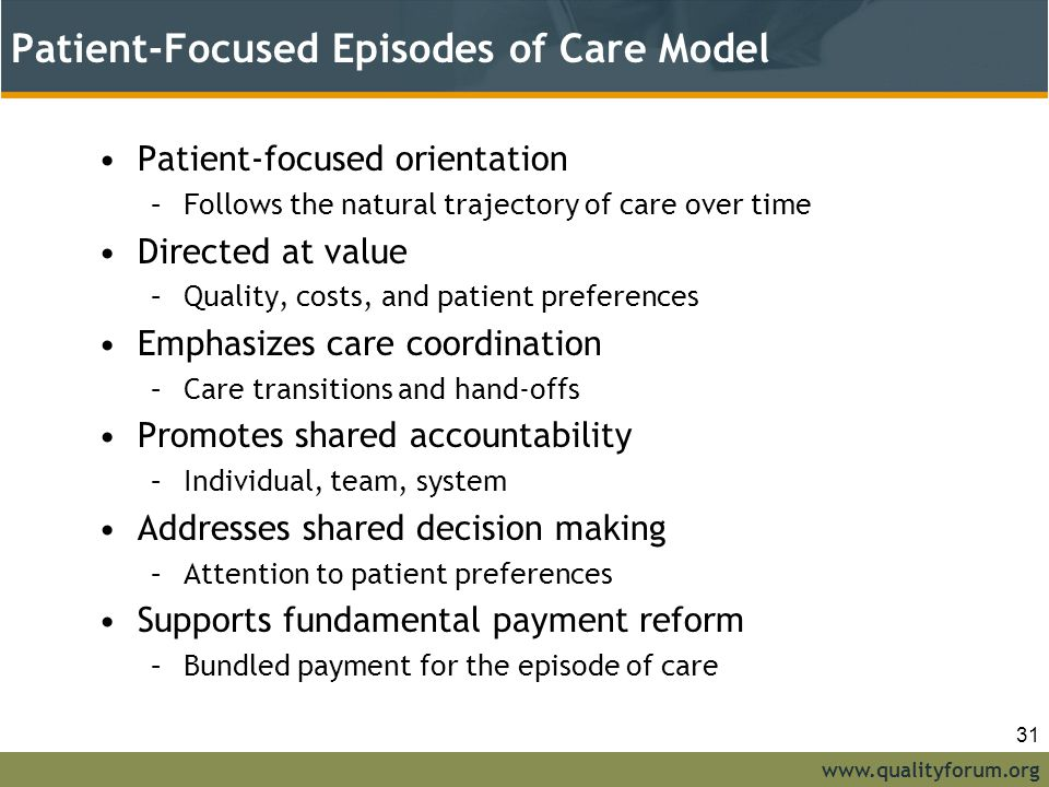 www.qualityforum.org Patient-Focused Episodes of Care Model Patient-focused orientation –Follows the natural trajectory of care over time Directed at value –Quality, costs, and patient preferences Emphasizes care coordination –Care transitions and hand-offs Promotes shared accountability –Individual, team, system Addresses shared decision making –Attention to patient preferences Supports fundamental payment reform –Bundled payment for the episode of care 31