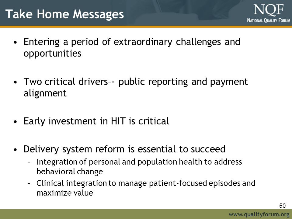 www.qualityforum.org Take Home Messages Entering a period of extraordinary challenges and opportunities Two critical drivers–- public reporting and payment alignment Early investment in HIT is critical Delivery system reform is essential to succeed –Integration of personal and population health to address behavioral change –Clinical integration to manage patient-focused episodes and maximize value 50