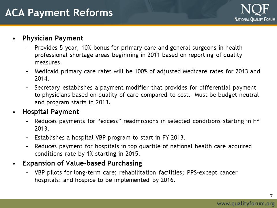 www.qualityforum.org ACA Payment Reforms Physician Payment –Provides 5-year, 10% bonus for primary care and general surgeons in health professional shortage areas beginning in 2011 based on reporting of quality measures.