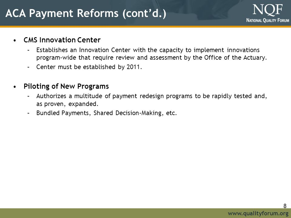 www.qualityforum.org ACA Payment Reforms (cont'd.) CMS Innovation Center –Establishes an Innovation Center with the capacity to implement innovations program-wide that require review and assessment by the Office of the Actuary.