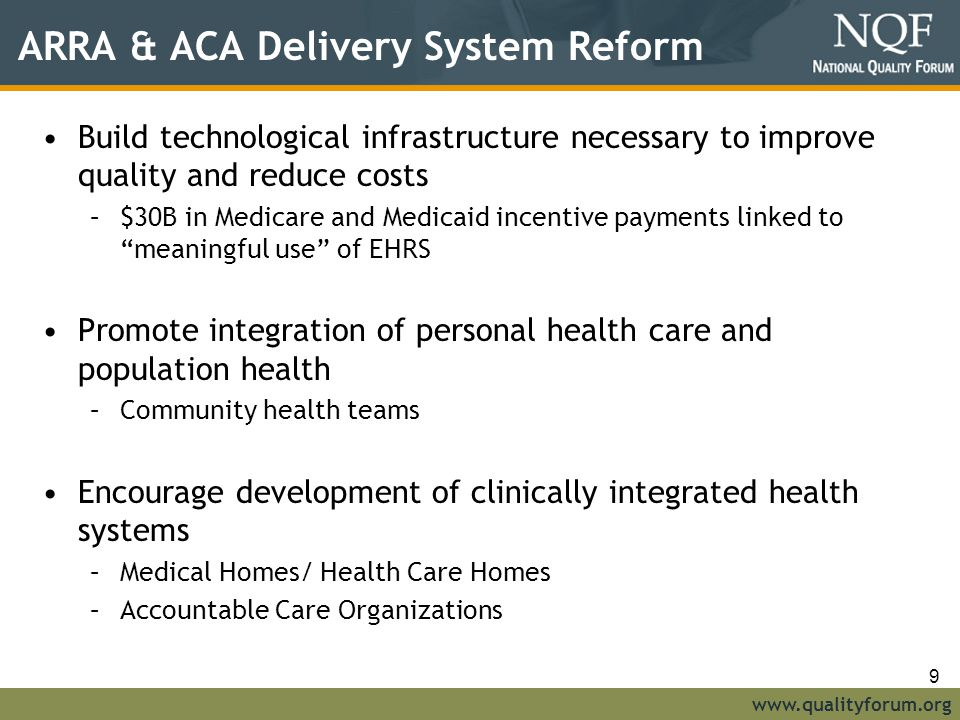 www.qualityforum.org ARRA & ACA Delivery System Reform Build technological infrastructure necessary to improve quality and reduce costs –$30B in Medicare and Medicaid incentive payments linked to meaningful use of EHRS Promote integration of personal health care and population health –Community health teams Encourage development of clinically integrated health systems –Medical Homes/ Health Care Homes –Accountable Care Organizations 9