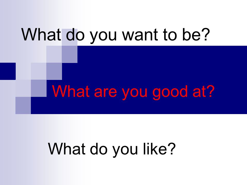 What do you want to be? What are you good at? What do you like?