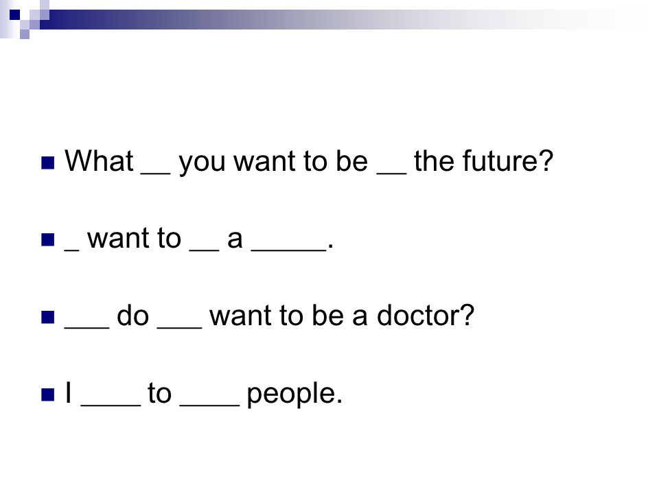 What __ you want to be __ the future. _ want to __ a _____.
