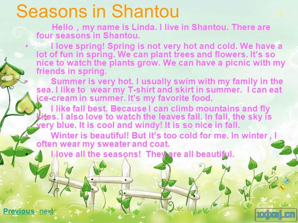 Seasons in Shantou Hello , my name is Linda. I live in Shantou. There are four seasons in Shantou. I love spring! Spring is not very hot and cold. We