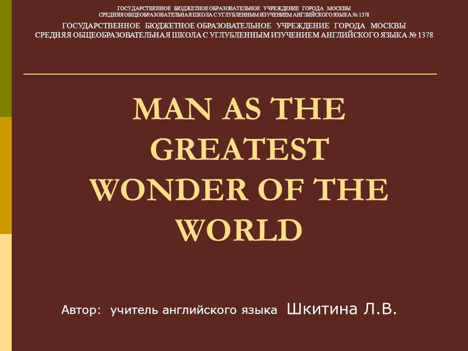 MAN AS THE GREATEST WONDER OF THE WORLD ГОСУДАРСТВЕННОЕ БЮДЖЕТНОЕ ОБРАЗОВАТЕЛЬНОЕ УЧРЕЖДЕНИЕ ГОРОДА МОСКВЫ СРЕДНЯЯ ОБЩЕОБРАЗОВАТЕЛЬНАЯ ШКОЛА С УГЛУБЛЕННЫМ ИЗУЧЕНИЕМ АНГЛИЙСКОГО ЯЗЫКА № 1378 ГОСУДАРСТВЕННОЕ БЮДЖЕТНОЕ ОБРАЗОВАТЕЛЬНОЕ УЧРЕЖДЕНИЕ ГОРОДА МОСКВЫ СРЕДНЯЯ ОБЩЕОБРАЗОВАТЕЛЬНАЯ ШКОЛА С УГЛУБЛЕННЫМ ИЗУЧЕНИЕМ АНГЛИЙСКОГО ЯЗЫКА № 1378 Автор: учитель английского языка Шкитина Л.В.