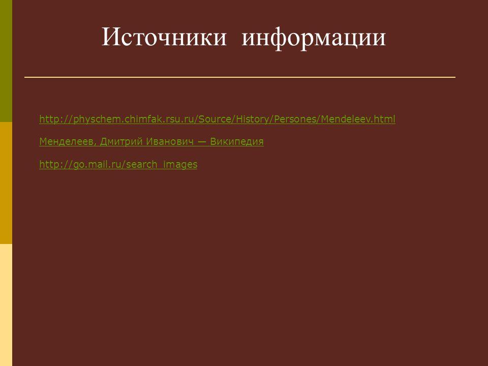 Источники информации http://physchem.chimfak.rsu.ru/Source/History/Persones/Mendeleev.html Менделеев, Дмитрий Иванович — Википедия http://go.mail.ru/search_images