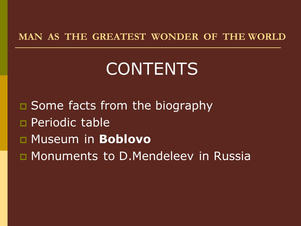 MAN AS THE GREATEST WONDER OF THE WORLD CONTENTS  Some facts from the biography  Periodic table  Museum in Boblovo  Monuments to D.Mendeleev in Ru