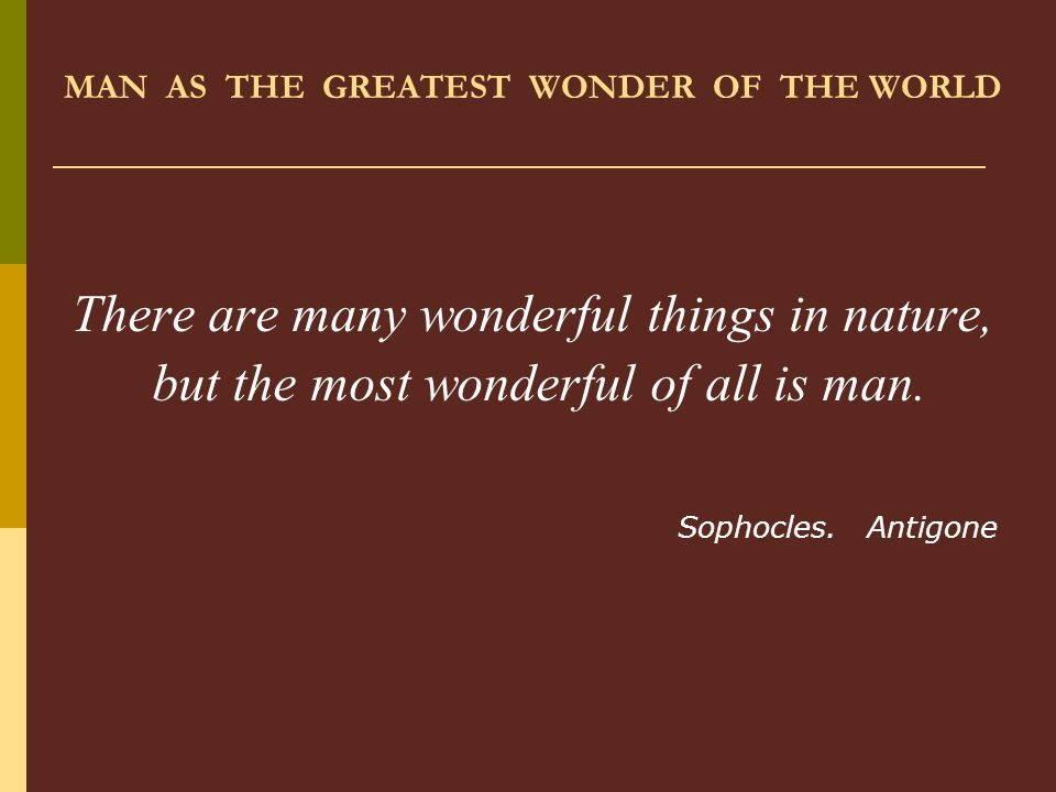 MAN AS THE GREATEST WONDER OF THE WORLD There are many wonderful things in nature, but the most wonderful of all is man. Sophocles. Antigone