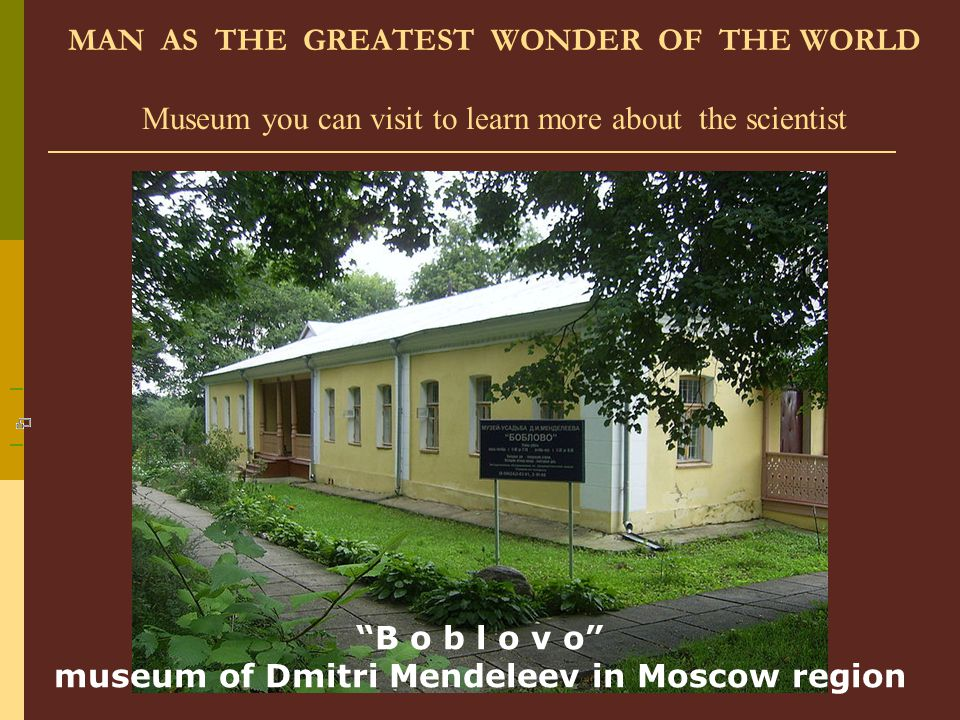 "MAN AS THE GREATEST WONDER OF THE WORLD Museum you can visit to learn more about the scientist ""B o b l o v o"" museum of Dmitri Mendeleev in Moscow re"