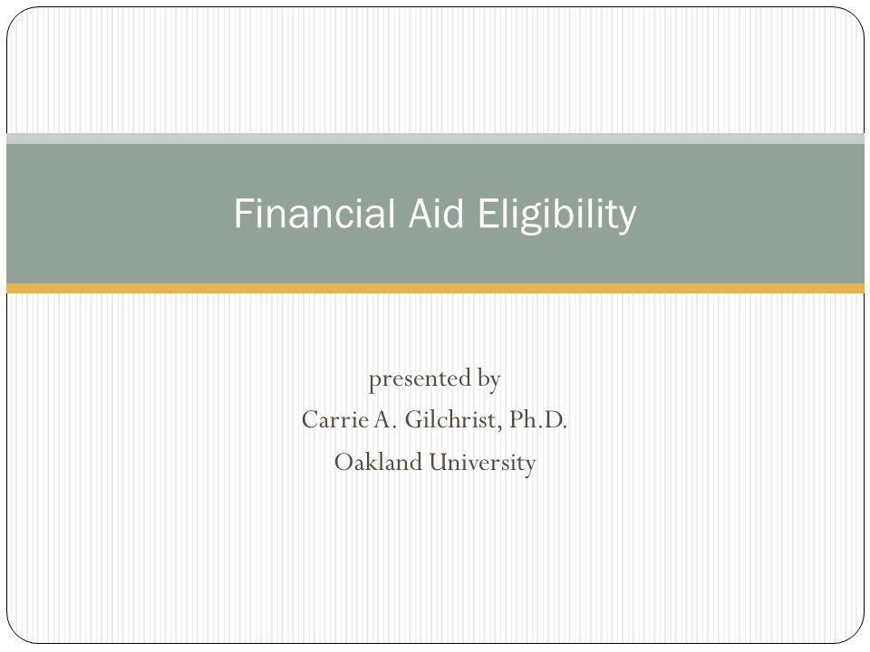presented by Carrie A. Gilchrist, Ph.D. Oakland University Financial Aid Eligibility