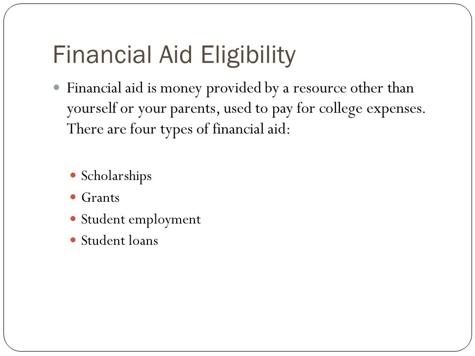 Financial Aid Eligibility Financial aid is money provided by a resource other than yourself or your parents, used to pay for college expenses. There a