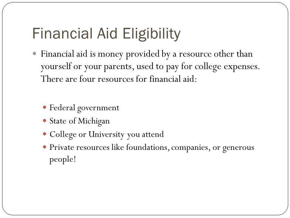 Financial Aid Eligibility Financial aid is money provided by a resource other than yourself or your parents, used to pay for college expenses.