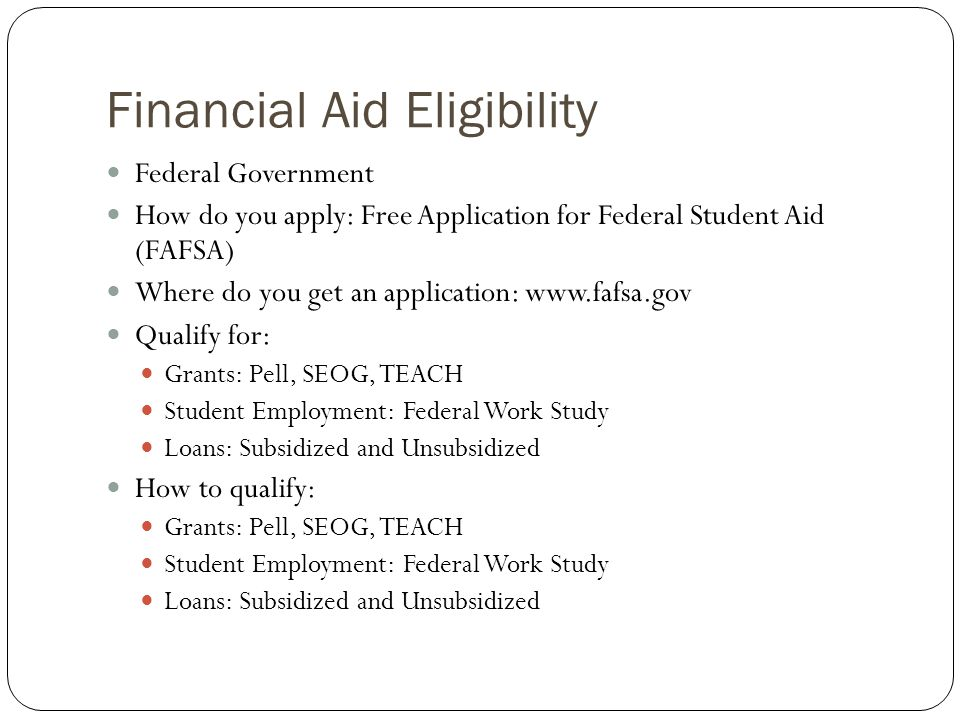 Financial Aid Eligibility Federal Government How do you apply: Free Application for Federal Student Aid (FAFSA) Where do you get an application: www.fafsa.gov Qualify for: Grants: Pell, SEOG, TEACH Student Employment: Federal Work Study Loans: Subsidized and Unsubsidized How to qualify: Grants: Pell, SEOG, TEACH Student Employment: Federal Work Study Loans: Subsidized and Unsubsidized