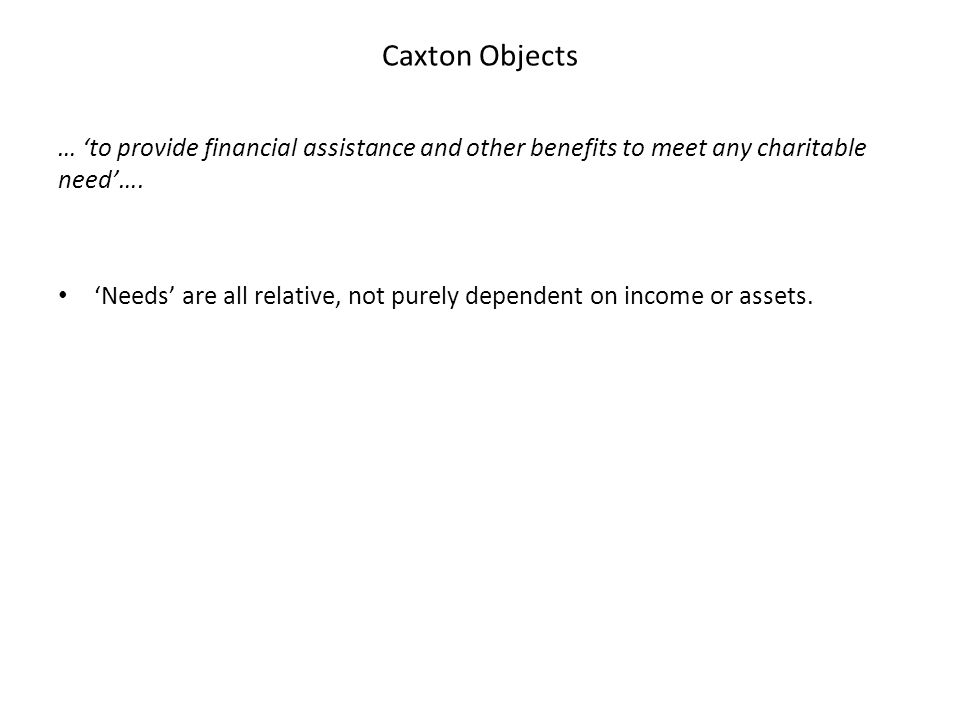Caxton Objects … 'to provide financial assistance and other benefits to meet any charitable need'…. 'Needs' are all relative, not purely dependent on